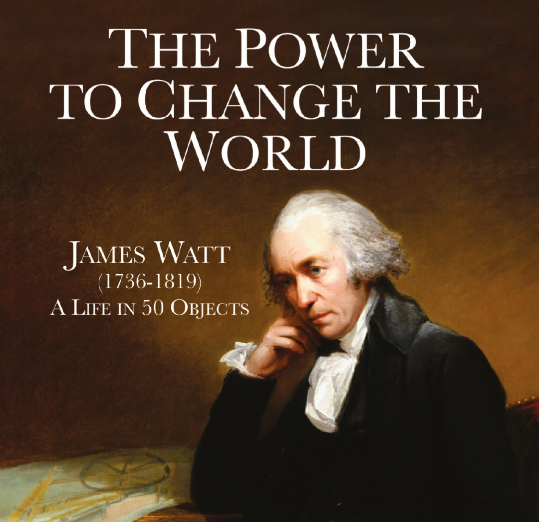 "The cover of the new book ""The Power to Change The World: James Watt (1736-1819) A Life In 50 Objects"""